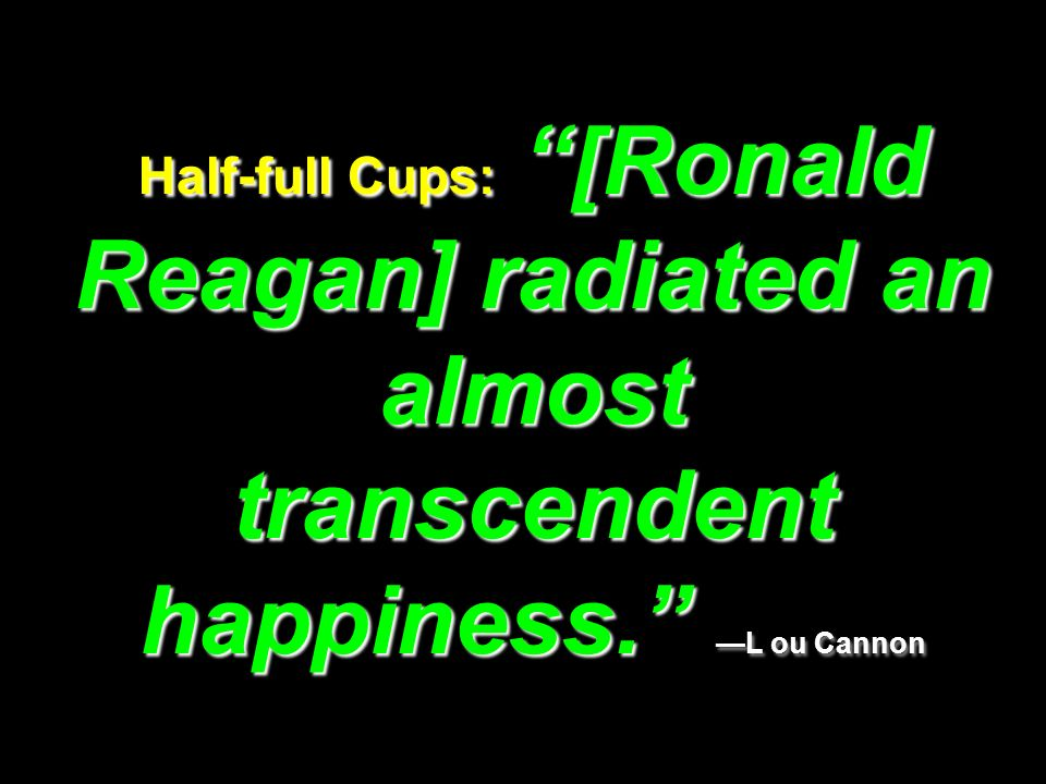 Half-full Cups: [Ronald Reagan] radiated an almost transcendent happiness. —L ou Cannon